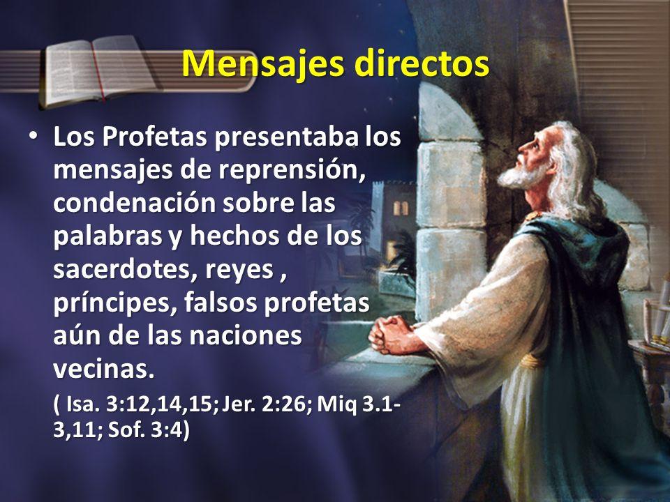 Mensajes directos Los Profetas presentaba los mensajes de reprensión, condenación sobre las palabras y hechos de los sacerdotes, reyes, príncipes, fal