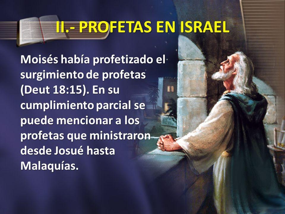 II.- PROFETAS EN ISRAEL Moisés había profetizado el surgimiento de profetas (Deut 18:15). En su cumplimiento parcial se puede mencionar a los profetas