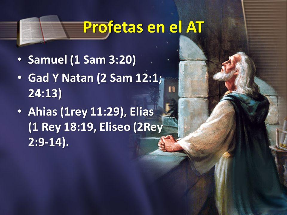 Profetas en el AT Samuel (1 Sam 3:20) Samuel (1 Sam 3:20) Gad Y Natan (2 Sam 12:1; 24:13) Gad Y Natan (2 Sam 12:1; 24:13) Ahias (1rey 11:29), Elias (1