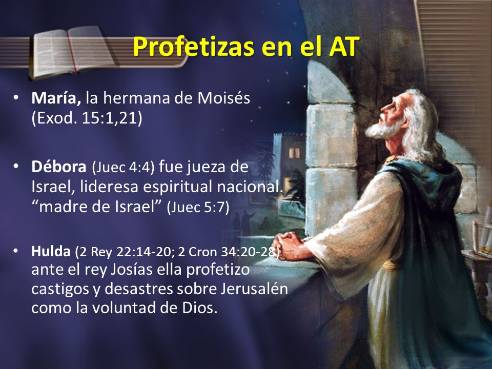 Profetizas en el AT María, la hermana de Moisés (Exod. 15:1,21) Débora (Juec 4:4) fue jueza de Israel, lideresa espiritual nacional. madre de Israel (