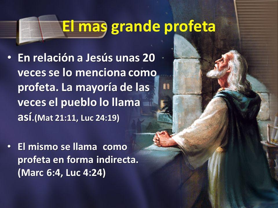 El mas grande profeta En relación a Jesús unas 20 veces se lo menciona como profeta. La mayoría de las veces el pueblo lo llama así.(Mat 21:11, Luc 24