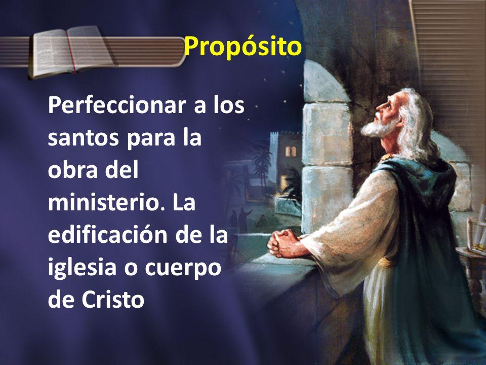 Propósito Perfeccionar a los santos para la obra del ministerio. La edificación de la iglesia o cuerpo de Cristo