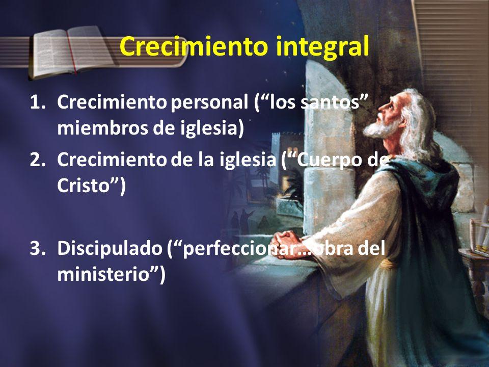 Crecimiento integral 1.Crecimiento personal (los santos miembros de iglesia) 2.Crecimiento de la iglesia (Cuerpo de Cristo) 3.Discipulado (perfecciona