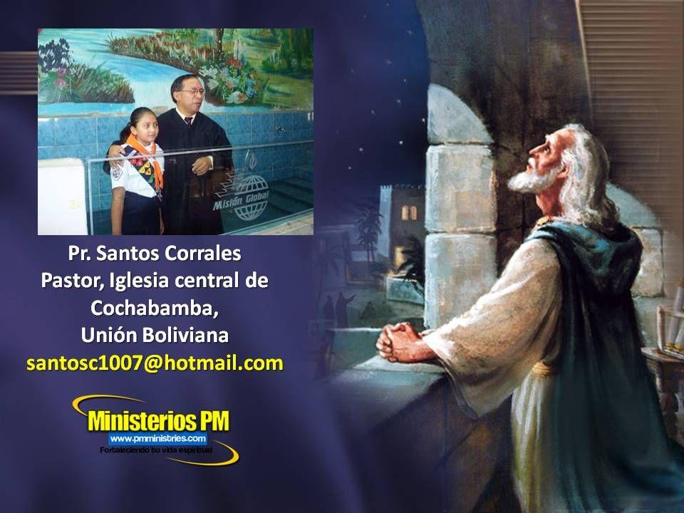 Pr. Santos Corrales Pastor, Iglesia central de Cochabamba, Unión Boliviana santosc1007@hotmail.com