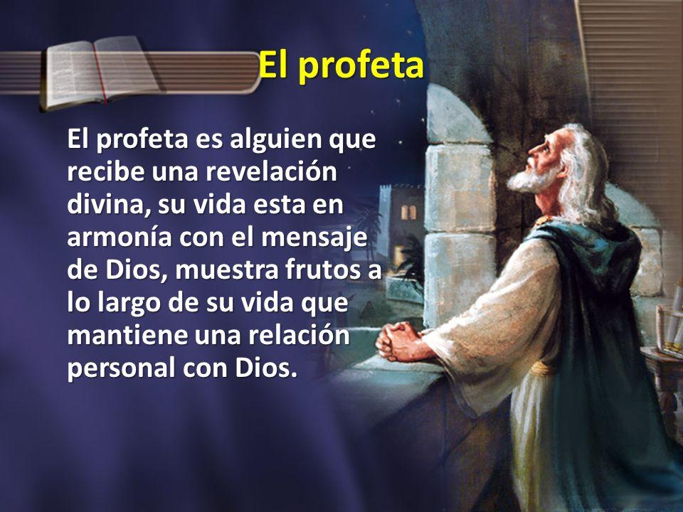 El profeta El profeta es alguien que recibe una revelación divina, su vida esta en armonía con el mensaje de Dios, muestra frutos a lo largo de su vid