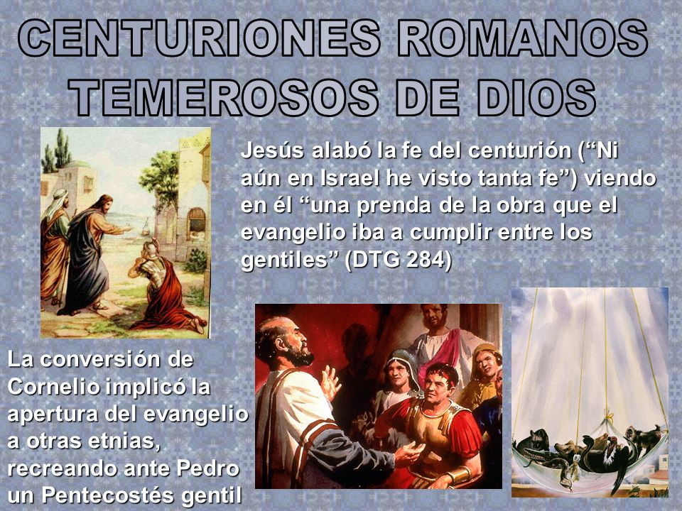 Jesús alabó la fe del centurión (Ni aún en Israel he visto tanta fe) viendo en él una prenda de la obra que el evangelio iba a cumplir entre los genti