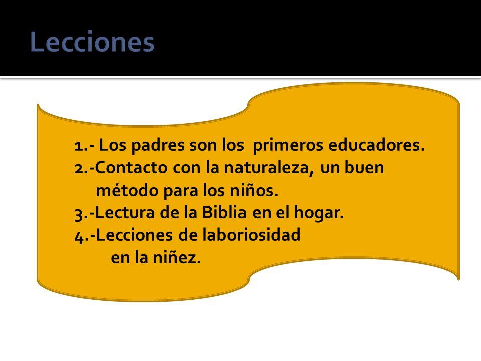 1.- Los padres son los primeros educadores. 2.-Contacto con la naturaleza, un buen método para los niños. 3.-Lectura de la Biblia en el hogar. 4.-Lecc