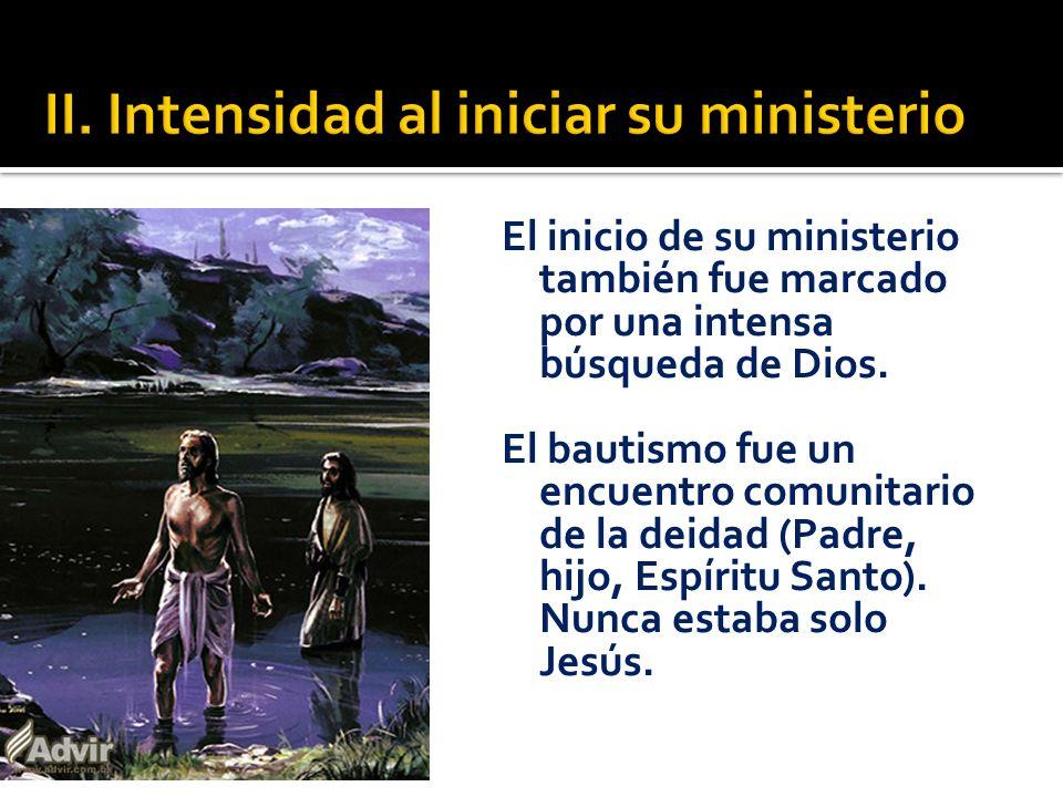 El inicio de su ministerio también fue marcado por una intensa búsqueda de Dios. El bautismo fue un encuentro comunitario de la deidad (Padre, hijo, E