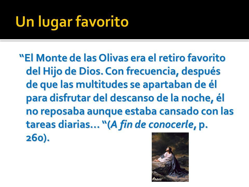 El Monte de las Olivas era el retiro favorito del Hijo de Dios. Con frecuencia, después de que las multitudes se apartaban de él para disfrutar del de