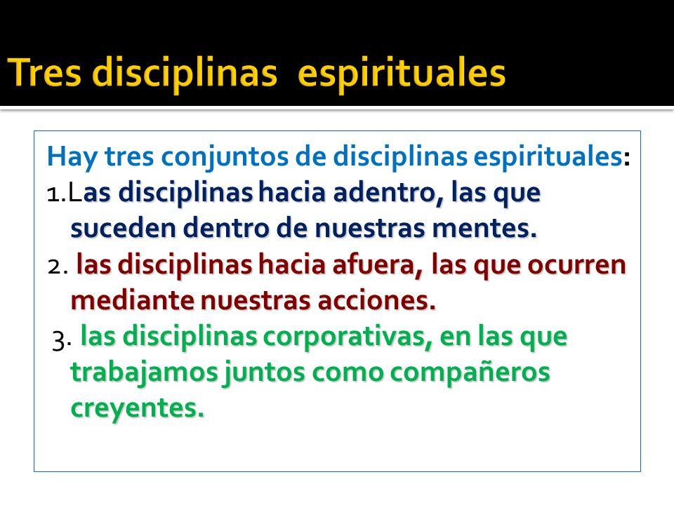 Hay tres conjuntos de disciplinas espirituales: as disciplinas hacia adentro, las que suceden dentro de nuestras mentes. 1.Las disciplinas hacia adent