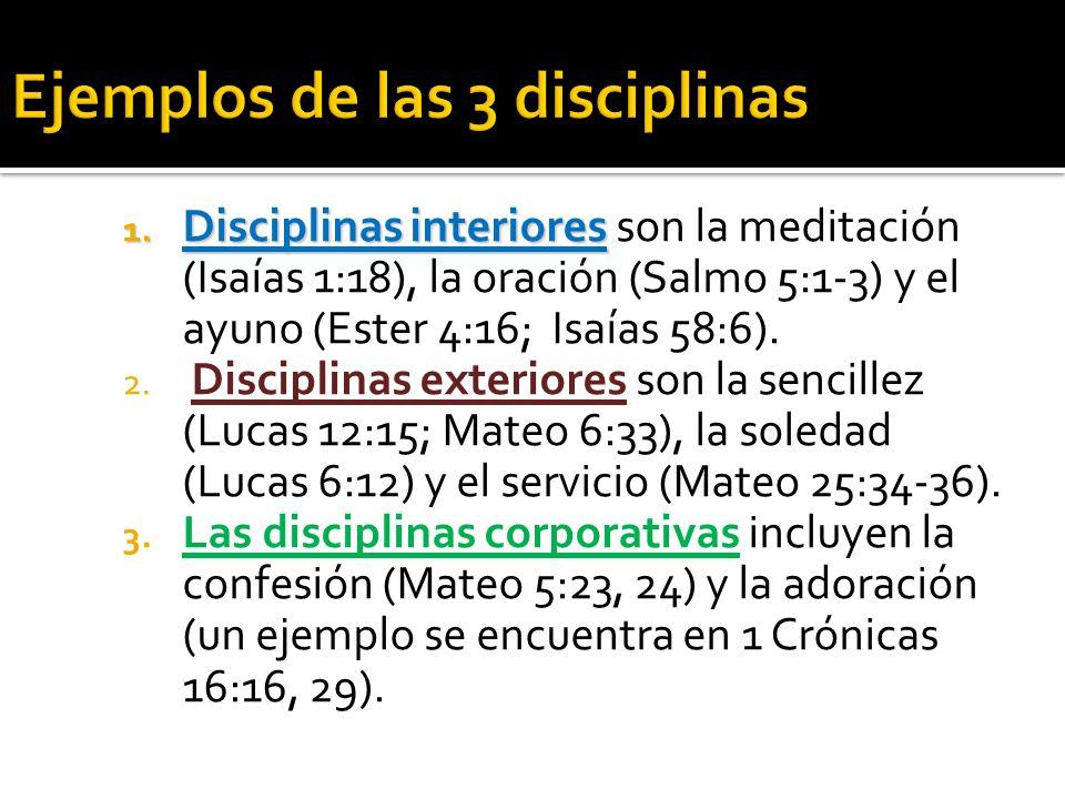 1. Disciplinas interiores 1. Disciplinas interiores son la meditación (Isaías 1:18), la oración (Salmo 5:1-3) y el ayuno (Ester 4:16; Isaías 58:6). 2.