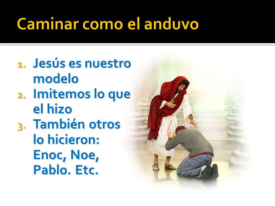1. Jesús es nuestro modelo 2. Imitemos lo que el hizo 3. También otros lo hicieron: Enoc, Noe, Pablo. Etc.