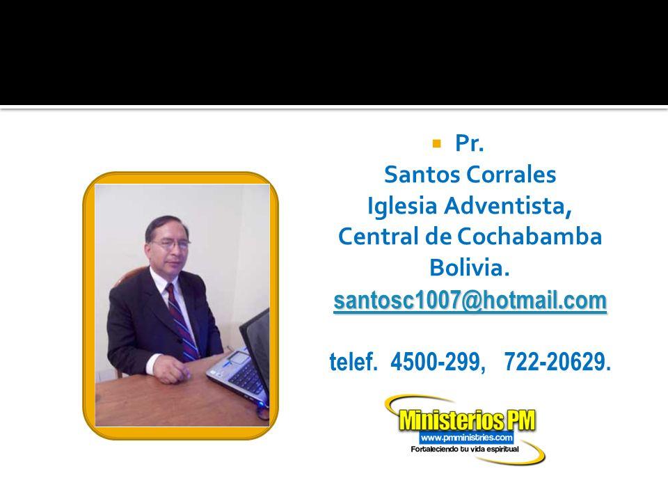 santosc1007@hotmail.com santosc1007@hotmail.com Pr. Santos Corrales Iglesia Adventista, Central de Cochabamba Bolivia. santosc1007@hotmail.com telef.