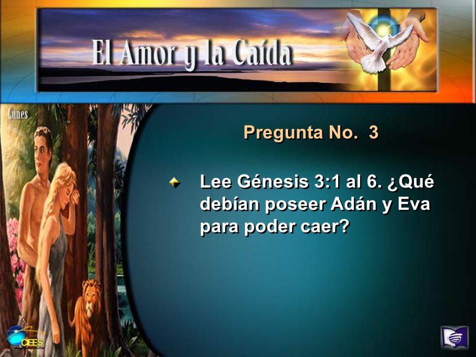 Lee Génesis 3:1 al 6. ¿Qué debían poseer Adán y Eva para poder caer? Pregunta No. 3