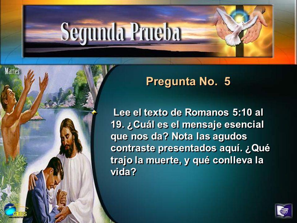 Pregunta No. 5 Lee el texto de Romanos 5:10 al 19. ¿Cuál es el mensaje esencial que nos da? Nota las agudos contraste presentados aquí. ¿Qué trajo la