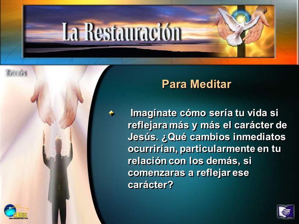 Para Meditar Imagínate cómo sería tu vida si reflejara más y más el carácter de Jesús. ¿Qué cambios inmediatos ocurrirían, particularmente en tu relac