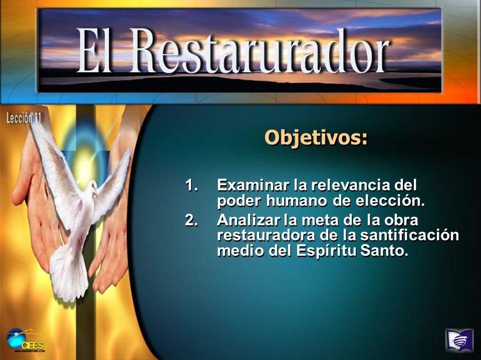 Objetivos: 1.Examinar la relevancia del poder humano de elección. 2.Analizar la meta de la obra restauradora de la santificación medio del Espíritu Sa