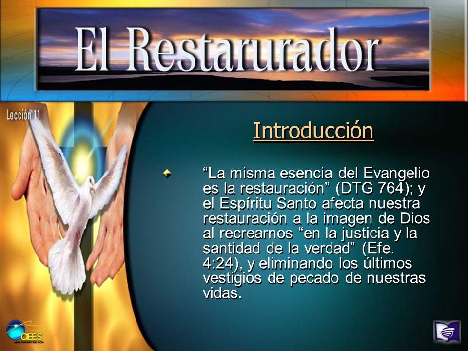 Introducción La misma esencia del Evangelio es la restauración (DTG 764); y el Espíritu Santo afecta nuestra restauración a la imagen de Dios al recre
