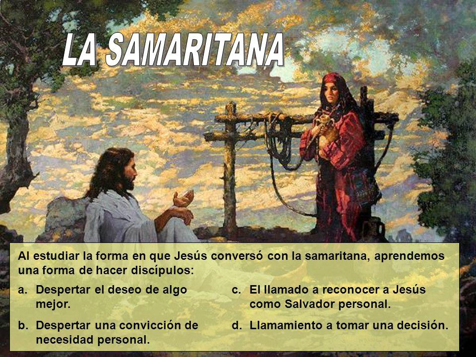 Al estudiar la forma en que Jesús conversó con la samaritana, aprendemos una forma de hacer discípulos: a.Despertar el deseo de algo mejor. b.Desperta
