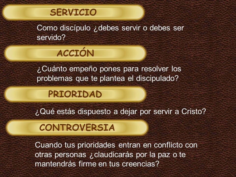 SERVICIO ACCIÓN PRIORIDAD CONTROVERSIA Como discípulo ¿debes servir o debes ser servido? ¿Cuánto empeño pones para resolver los problemas que te plant