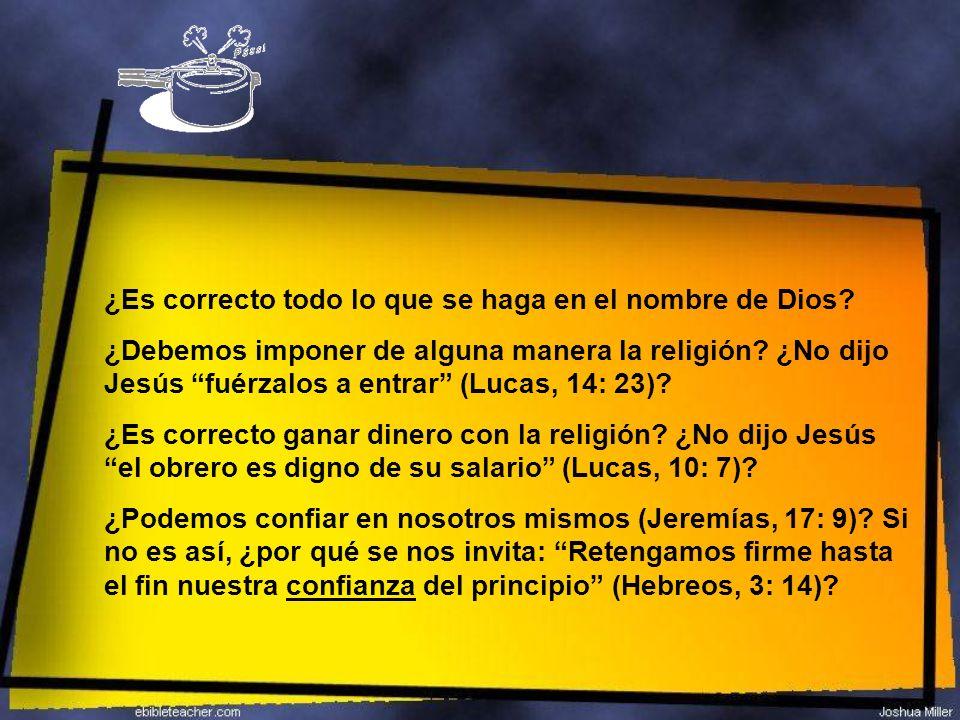 ¿Es correcto todo lo que se haga en el nombre de Dios? ¿Debemos imponer de alguna manera la religión? ¿No dijo Jesús fuérzalos a entrar (Lucas, 14: 23