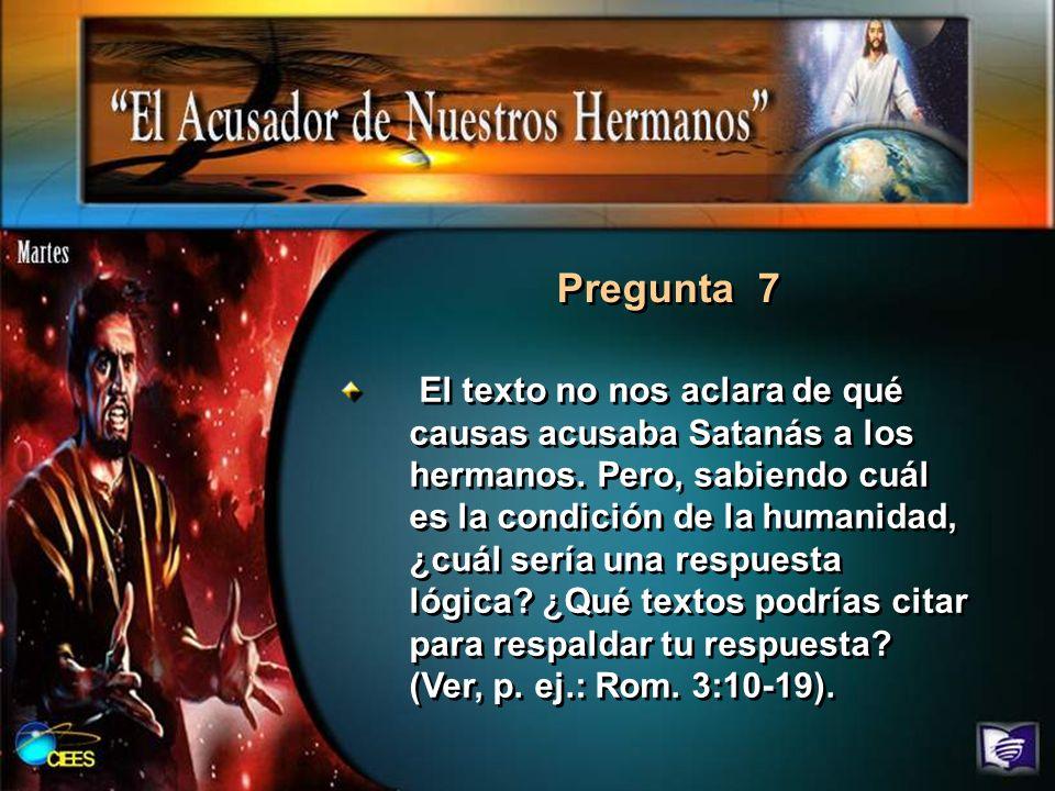 Pregunta 7 El texto no nos aclara de qué causas acusaba Satanás a los hermanos. Pero, sabiendo cuál es la condición de la humanidad, ¿cuál sería una r