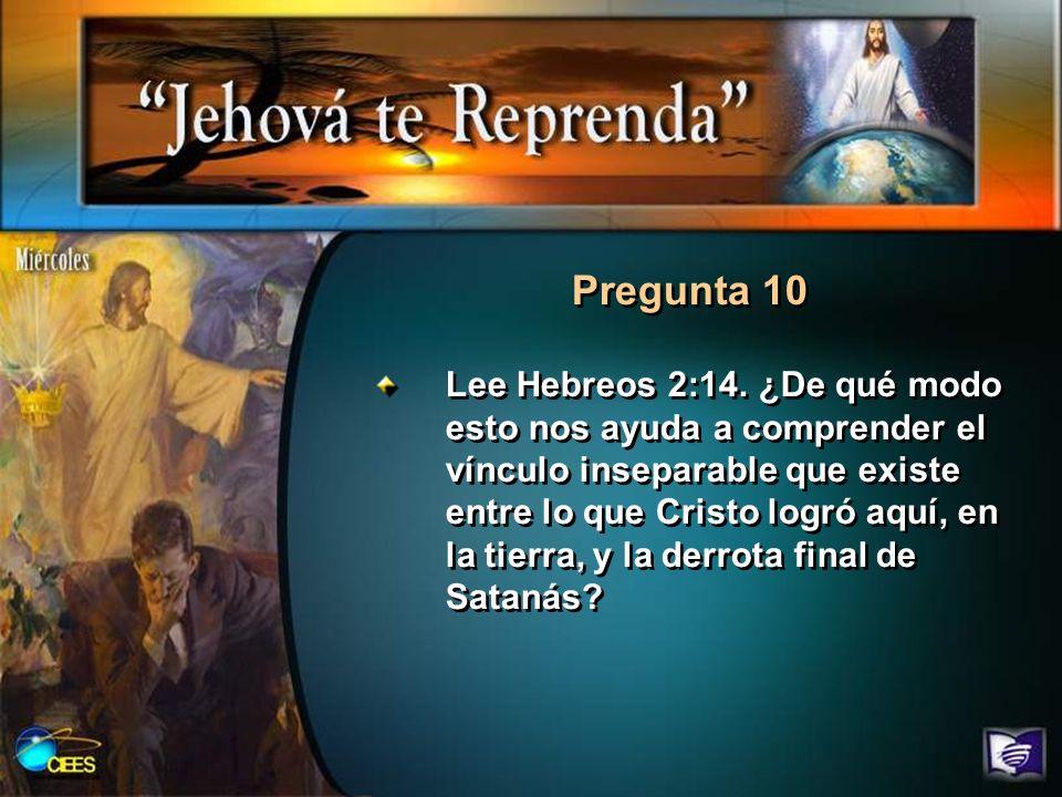 Pregunta 10 Lee Hebreos 2:14. ¿De qué modo esto nos ayuda a comprender el vínculo inseparable que existe entre lo que Cristo logró aquí, en la tierra,