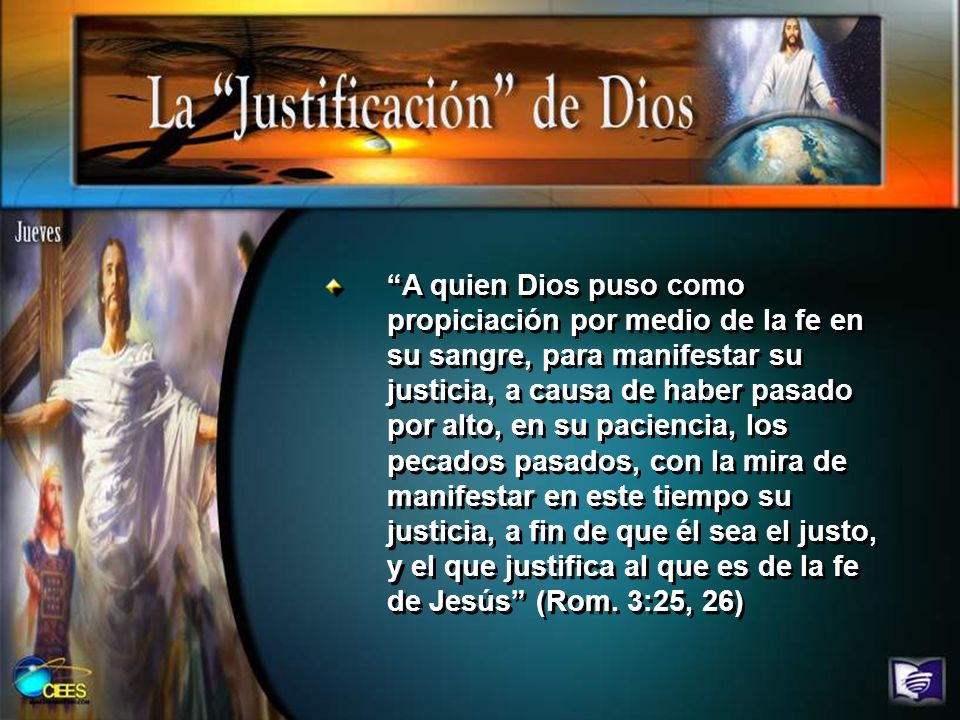 A quien Dios puso como propiciación por medio de la fe en su sangre, para manifestar su justicia, a causa de haber pasado por alto, en su paciencia, l