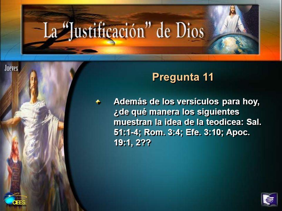 Pregunta 11 Además de los versículos para hoy, ¿de qué manera los siguientes muestran la idea de la teodicea: Sal. 51:1-4; Rom. 3:4; Efe. 3:10; Apoc.