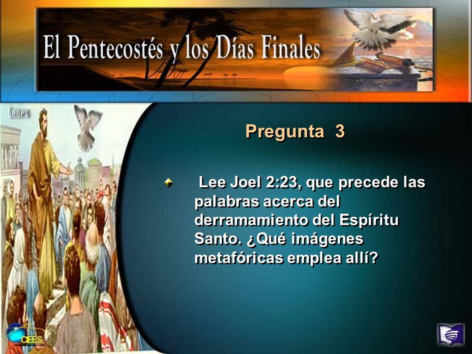 Lee Joel 2:23, que precede las palabras acerca del derramamiento del Espíritu Santo. ¿Qué imágenes metafóricas emplea allí? Pregunta 3