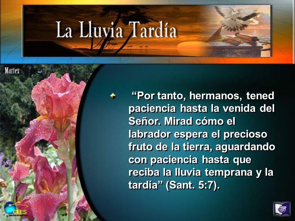 Por tanto, hermanos, tened paciencia hasta la venida del Señor. Mirad cómo el labrador espera el precioso fruto de la tierra, aguardando con paciencia