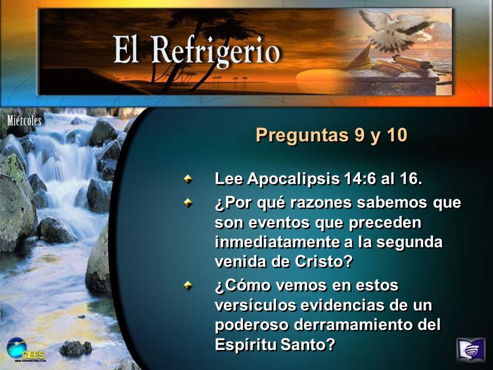 Preguntas 9 y 10 Lee Apocalipsis 14:6 al 16. ¿Por qué razones sabemos que son eventos que preceden inmediatamente a la segunda venida de Cristo? ¿Cómo