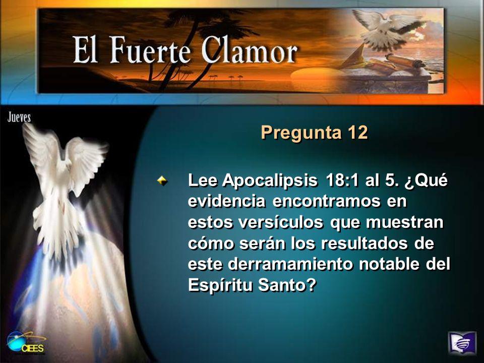 Pregunta 12 Lee Apocalipsis 18:1 al 5. ¿Qué evidencia encontramos en estos versículos que muestran cómo serán los resultados de este derramamiento not