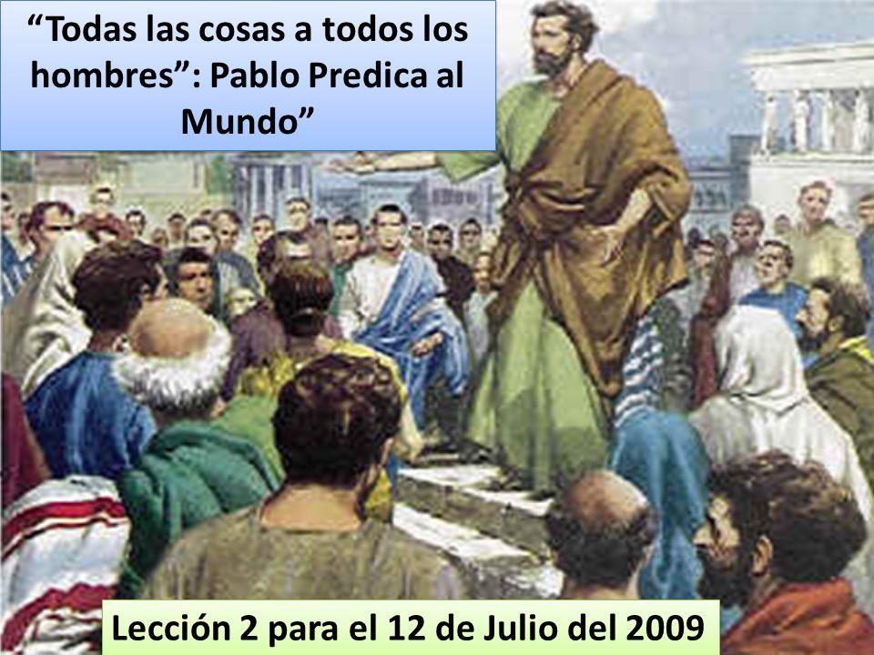 Lección 2 para el 12 de Julio del 2009 Todas las cosas a todos los hombres: Pablo Predica al Mundo