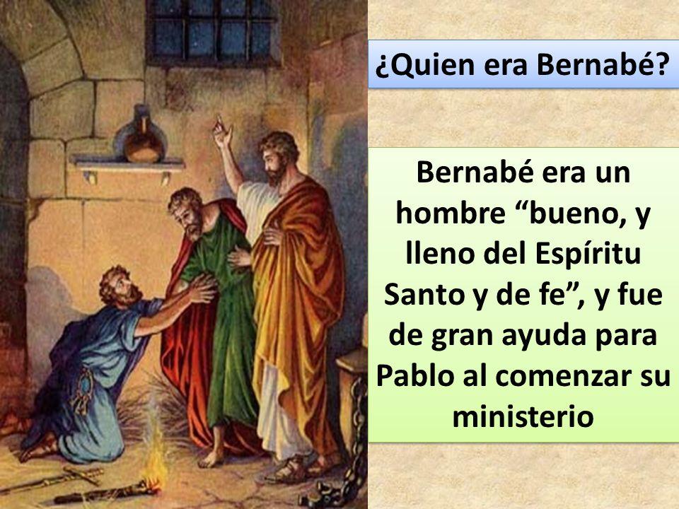 ¿Quien era Bernabé? Bernabé era un hombre bueno, y lleno del Espíritu Santo y de fe, y fue de gran ayuda para Pablo al comenzar su ministerio