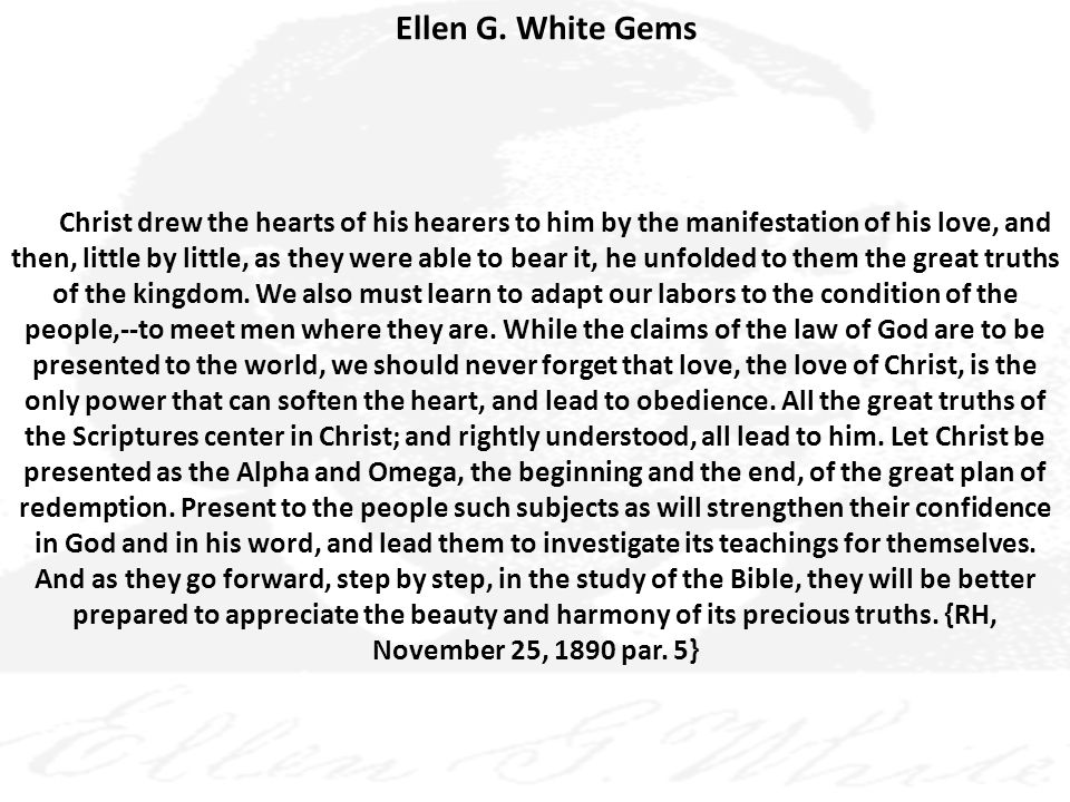 Ellen G. White Gems Christ drew the hearts of his hearers to him by the manifestation of his love, and then, little by little, as they were able to be