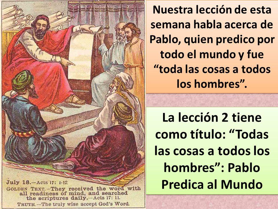 Nuestra lección de esta semana habla acerca de Pablo, quien predico por todo el mundo y fue toda las cosas a todos los hombres. La lección 2 tiene com