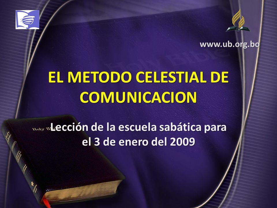 EL METODO CELESTIAL DE COMUNICACION Lección de la escuela sabática para el 3 de enero del 2009 www.ub.org.bo