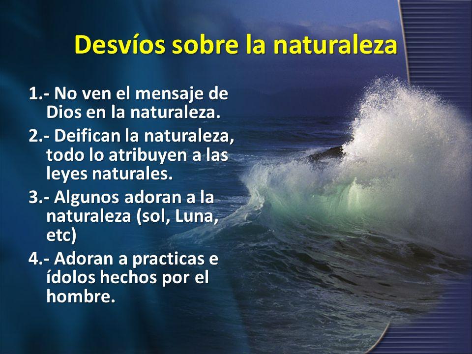 Desvíos sobre la naturaleza 1.- No ven el mensaje de Dios en la naturaleza. 2.- Deifican la naturaleza, todo lo atribuyen a las leyes naturales. 3.- A