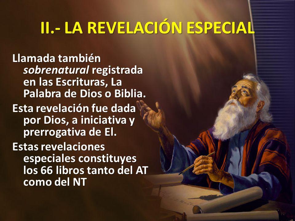 II.- LA REVELACIÓN ESPECIAL Llamada también sobrenatural registrada en las Escrituras, La Palabra de Dios o Biblia. Esta revelación fue dada por Dios,