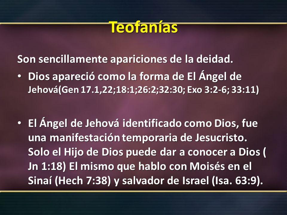 Teofanías Son sencillamente apariciones de la deidad. Dios apareció como la forma de El Ángel de Jehová(Gen 17.1,22;18:1;26:2;32:30; Exo 3:2-6; 33:11)