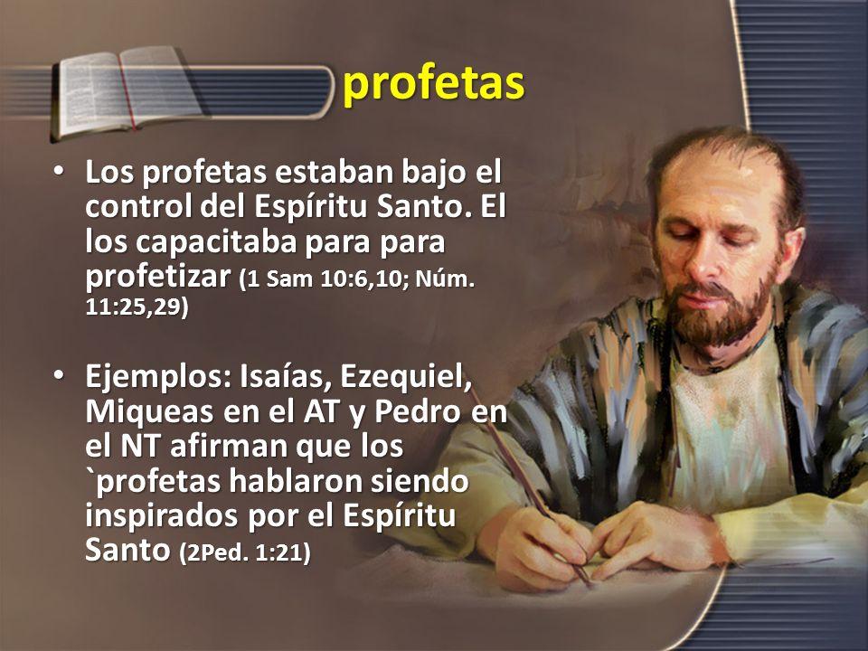 profetas Los profetas estaban bajo el control del Espíritu Santo. El los capacitaba para para profetizar (1 Sam 10:6,10; Núm. 11:25,29) Los profetas e