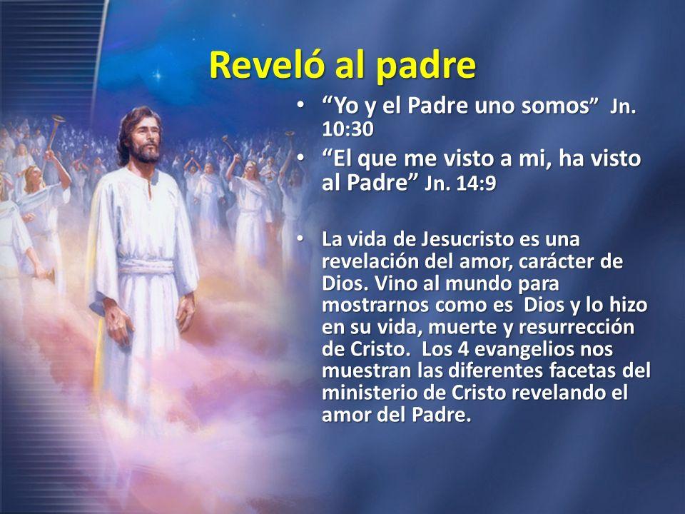 Reveló al padre Yo y el Padre uno somos Jn. 10:30 Yo y el Padre uno somos Jn. 10:30 El que me visto a mi, ha visto al Padre Jn. 14:9 El que me visto a