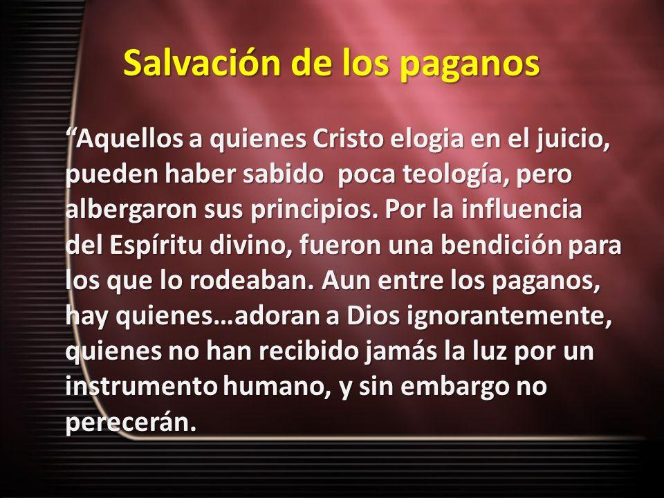 Salvación de los paganos Aquellos a quienes Cristo elogia en el juicio, pueden haber sabido poca teología, pero albergaron sus principios. Por la infl