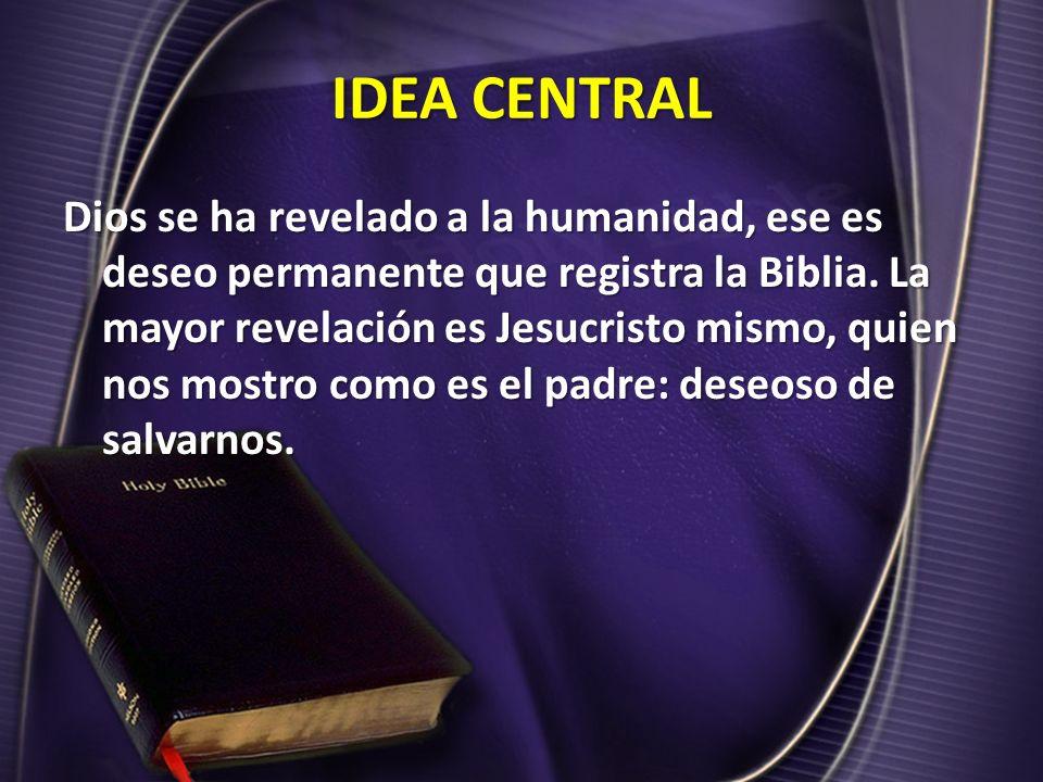 IDEA CENTRAL Dios se ha revelado a la humanidad, ese es deseo permanente que registra la Biblia. La mayor revelación es Jesucristo mismo, quien nos mo