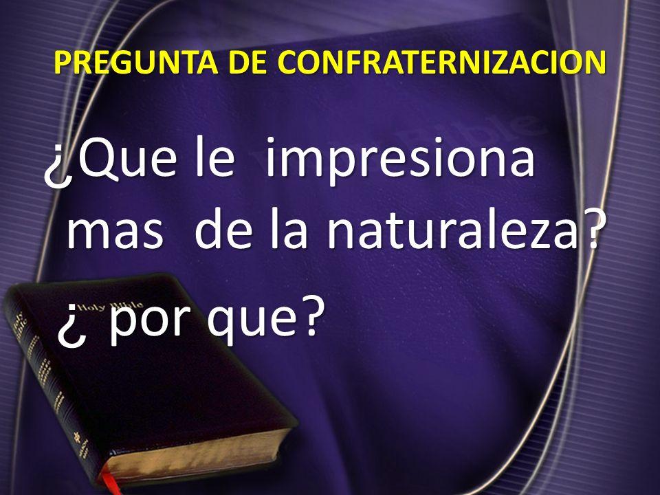 PREGUNTA DE CONFRATERNIZACION ¿ Que le impresiona mas de la naturaleza? ¿ por que? ¿ por que?