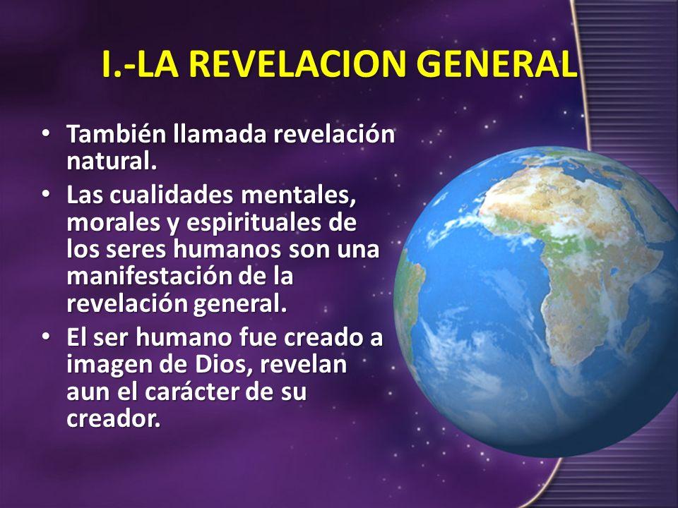 I.-LA REVELACION GENERAL También llamada revelación natural. También llamada revelación natural. Las cualidades mentales, morales y espirituales de lo