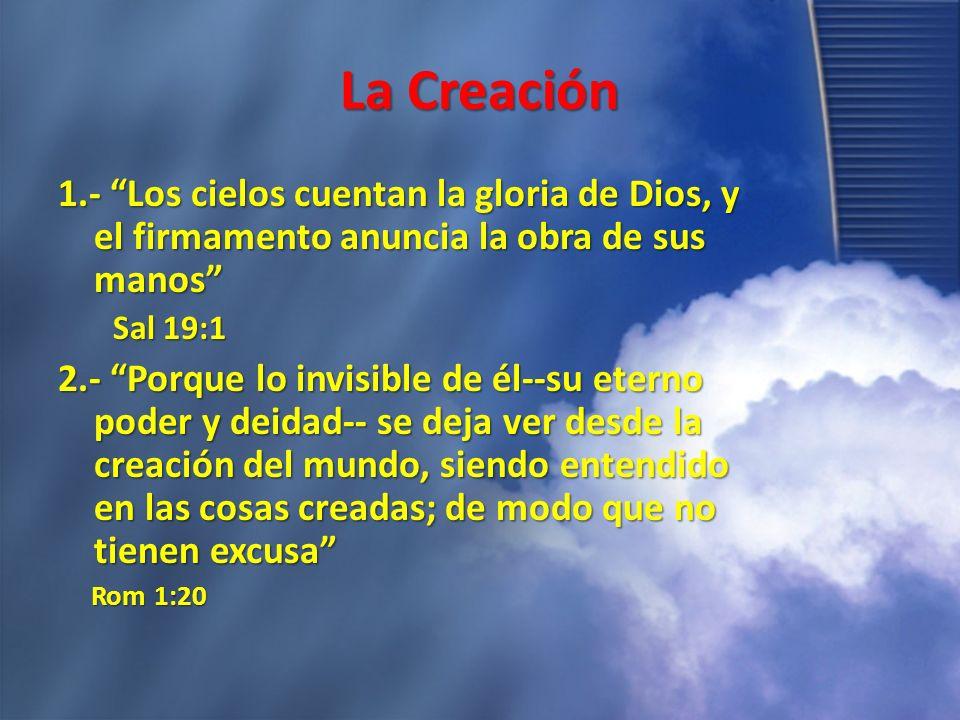 La Creación 1.- Los cielos cuentan la gloria de Dios, y el firmamento anuncia la obra de sus manos Sal 19:1 Sal 19:1 2.- Porque lo invisible de él--su