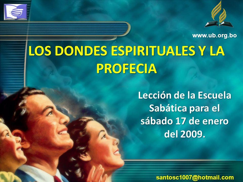 LOS DONDES ESPIRITUALES Y LA PROFECIA Lección de la Escuela Sabática para el sábado 17 de enero del 2009. www.ub.org.bo santosc1007@hotmail.com