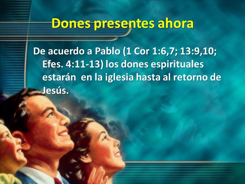Dones presentes ahora De acuerdo a Pablo (1 Cor 1:6,7; 13:9,10; Efes. 4:11-13) los dones espirituales estarán en la iglesia hasta al retorno de Jesús.